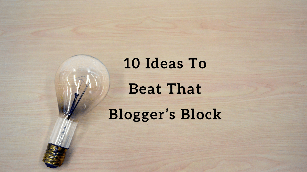10 Ideas to beat that Blogger's Block