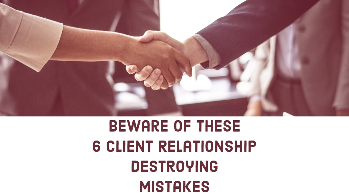 Beware of these 6 Client Relationship destroying Mistakes