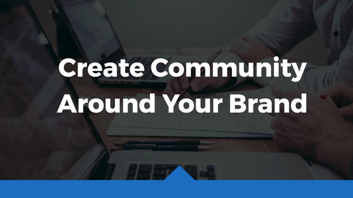 Create Community Around Your Brand