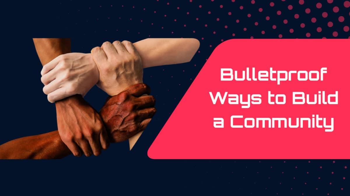 Bulletproof Ways to Build a Community